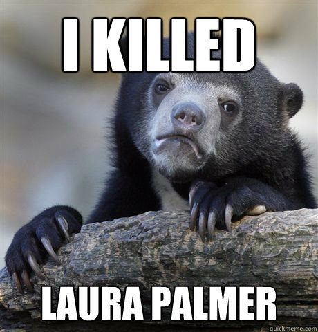 I KILLED Laura Palmer - I KILLED Laura Palmer  Confession Bear