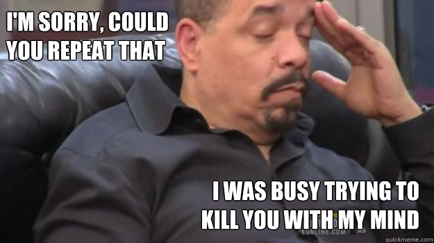 Ice T Meme I m sorry  could you repeat