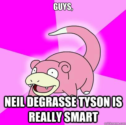 guys, neil degrasse tyson is really smart - guys, neil degrasse tyson is really smart  Slowpoke