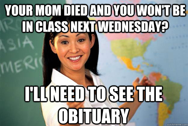 your mom died and you won't be in class next wednesday? I'll need to see the obituary - your mom died and you won't be in class next wednesday? I'll need to see the obituary  Unhelpful High School Teacher