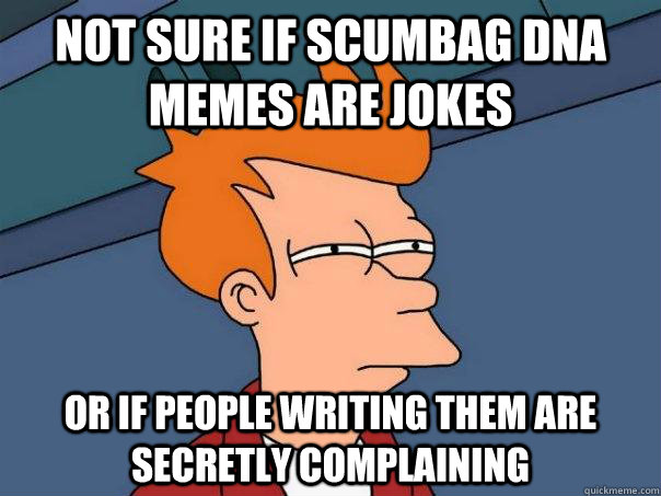Not sure if scumbag DNA memes are jokes or if people writing them are secretly complaining - Not sure if scumbag DNA memes are jokes or if people writing them are secretly complaining  Futurama Fry