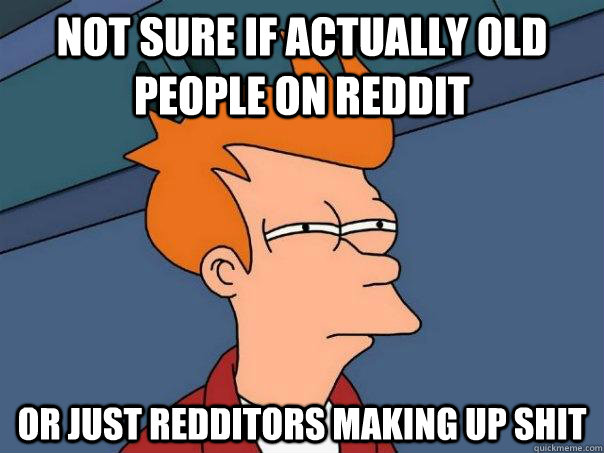 Not sure if actually old people on reddit Or just redditors making up shit - Not sure if actually old people on reddit Or just redditors making up shit  Futurama Fry
