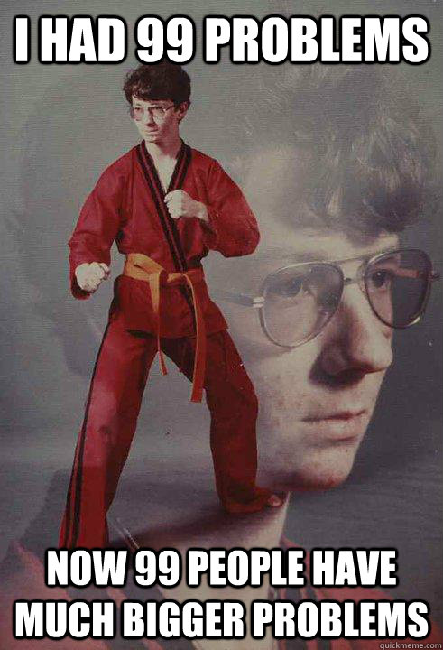 I had 99 Problems Now 99 people have much bigger problems  Karate Kyle