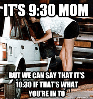 It's 9:30 mom But we can say that it's 10:30 if that's what you're in to - It's 9:30 mom But we can say that it's 10:30 if that's what you're in to  Karma Whore