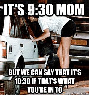 It's 9:30 mom But we can say that it's 10:30 if that's what you're in to - It's 9:30 mom But we can say that it's 10:30 if that's what you're in to  Karma Whore