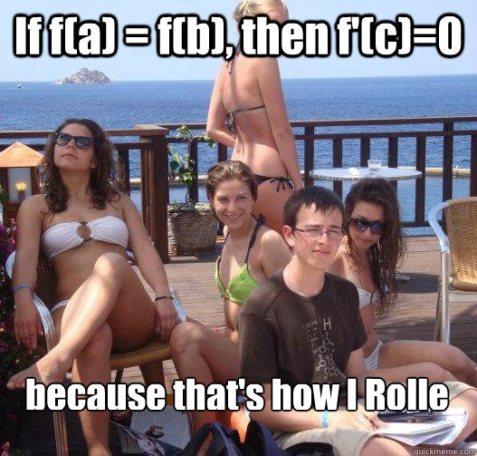 If f(a) = f(b), then f'(c)=0 because that's how I Rolle - If f(a) = f(b), then f'(c)=0 because that's how I Rolle  Priority Peter