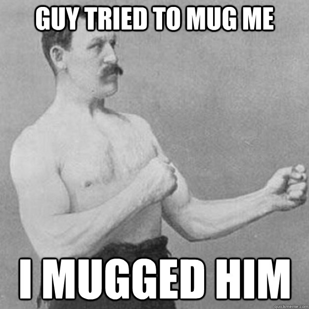 Guy tried to mug me I mugged him - Guy tried to mug me I mugged him  overly manly man