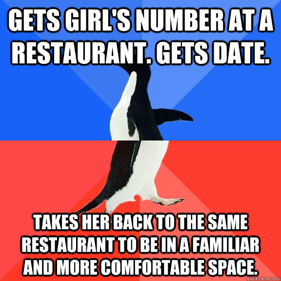 gets girl's number at a restaurant. gets date. takes her back to the same restaurant to be in a familiar and more comfortable space. - gets girl's number at a restaurant. gets date. takes her back to the same restaurant to be in a familiar and more comfortable space.  Socially Awkward Awesome Penguin