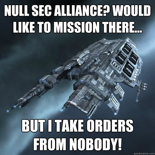 Null sec alliance? Would like to mission there... But I take orders from nobody!  Eve Is Real Drake
