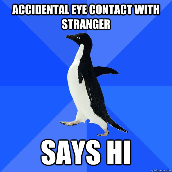 Accidental eye contact with stranger Says hi - Accidental eye contact with stranger Says hi  Socially Awkward Penguin