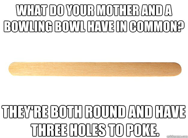 What do your Mother and a  bowling bowl have in common? They're both round and have  three holes to poke. - What do your Mother and a  bowling bowl have in common? They're both round and have  three holes to poke.  Filthy Joke Popsicle