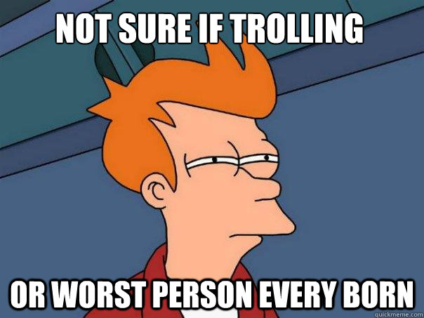 not sure if trolling or worst person every born - not sure if trolling or worst person every born  Futurama Fry