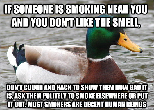 If someone is smoking near you and you don't like the smell,  Don't cough and hack to show them how bad it is, ask them politely to smoke elsewhere or put it out. Most smokers are decent human beings - If someone is smoking near you and you don't like the smell,  Don't cough and hack to show them how bad it is, ask them politely to smoke elsewhere or put it out. Most smokers are decent human beings  Actual Advice Mallard