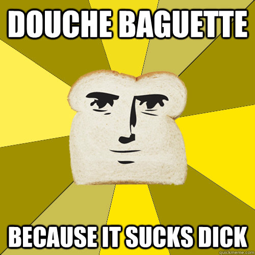 douche baguette because it sucks dick - douche baguette because it sucks dick  Breadfriend