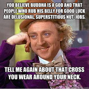 You believe Buddha is a God and that people who rub his belly for good luck are delusional, superstitious nut-jobs. Tell me again about that cross you wear around your neck. - You believe Buddha is a God and that people who rub his belly for good luck are delusional, superstitious nut-jobs. Tell me again about that cross you wear around your neck.  Condescending Wonka