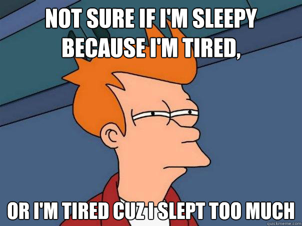 not sure if I'm sleepy because I'm tired,  or I'm tired cuz i slept too much  - not sure if I'm sleepy because I'm tired,  or I'm tired cuz i slept too much   Futurama Fry