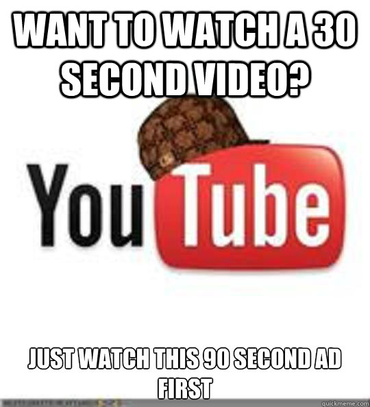 Want to watch a 30 second video? Just watch this 90 second ad first - Want to watch a 30 second video? Just watch this 90 second ad first  Scumbag LoRes Youtube w Hat