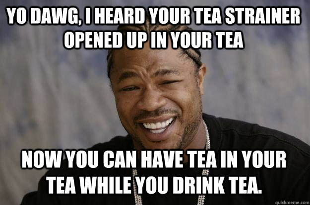 Yo dawg, I heard your tea strainer opened up in your tea Now you can have tea in your tea while you drink tea. - Yo dawg, I heard your tea strainer opened up in your tea Now you can have tea in your tea while you drink tea.  Xzibit meme
