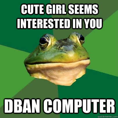 Cute girl seems interested in you DBAN COMPUTER - Cute girl seems interested in you DBAN COMPUTER  Foul Bachelor Frog