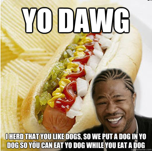 Yo DAWG i herd that you like dogs, so we put a dog in yo dog so you can eat yo dog while you eat a dog - Yo DAWG i herd that you like dogs, so we put a dog in yo dog so you can eat yo dog while you eat a dog  Xzibit