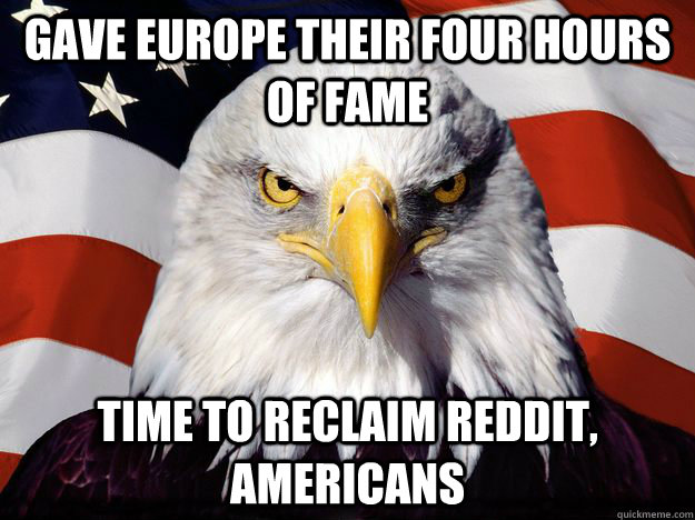 Gave Europe their four hours of fame Time to reclaim Reddit, Americans - Gave Europe their four hours of fame Time to reclaim Reddit, Americans  One-up America