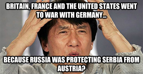 Britain, France and the United States went to war with Germany... because Russia was protecting Serbia from Austria? - Britain, France and the United States went to war with Germany... because Russia was protecting Serbia from Austria?  Confused Jackie Chan