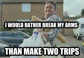 I would rather break my arms Than make two trips - I would rather break my arms Than make two trips  manlogic