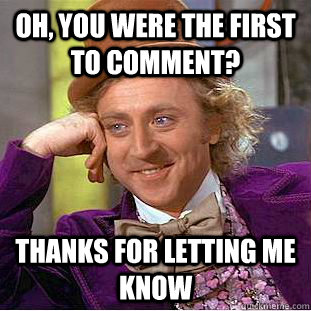 oh, you were the first to comment? thanks for letting me know - oh, you were the first to comment? thanks for letting me know  Condescending Wonka