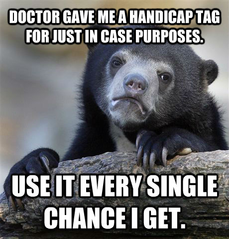 DOCTOR GAVE ME A HANDICAP TAG FOR JUST IN CASE PURPOSES. USE IT EVERY SINGLE CHANCE I GET.  Confession Bear