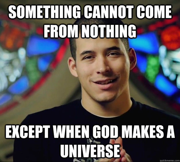 Something cannot come from nothing except when God makes a universe
