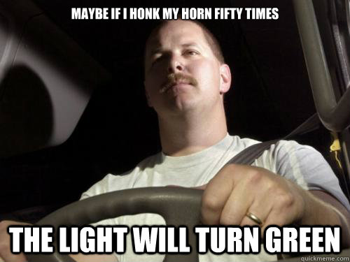 maybe if i honk my horn fifty times the light will turn green