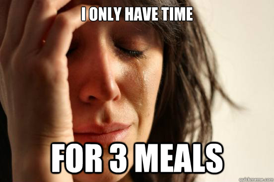 I only have time For 3 meals - I only have time For 3 meals  First World Problems