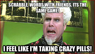 Scrabble, words with friends, its the same game! I feel like I'm taking crazy pills!