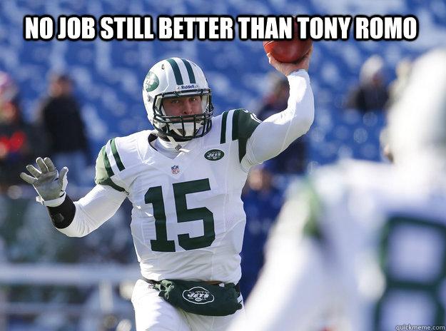NO JOB STILL BETTER THAN TONY ROMO - NO JOB STILL BETTER THAN TONY ROMO  Better QB than....