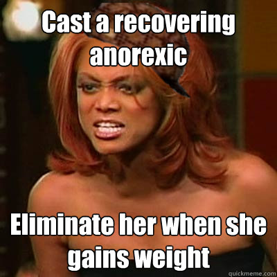Cast a recovering anorexic Eliminate her when she gains weight  Scumbag Tyra