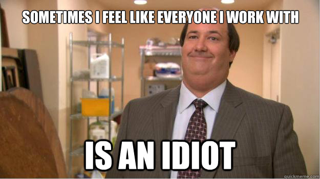 Sometimes I feel like everyone I work with IS AN IDIOT - Sometimes I feel like everyone I work with IS AN IDIOT  Kevin The Office