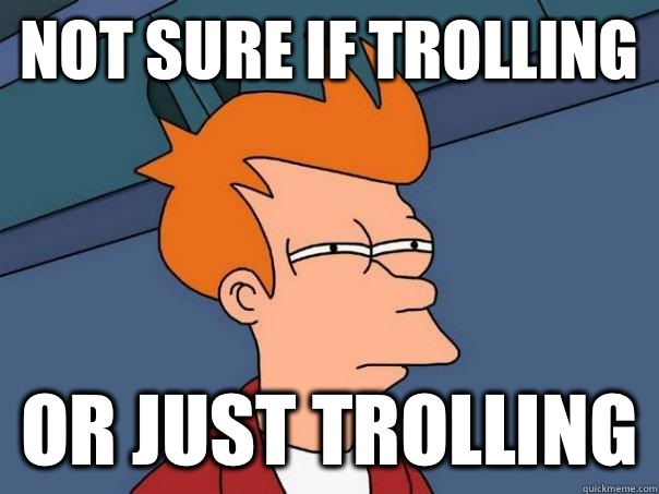 Not sure if trolling Or just trolling - Not sure if trolling Or just trolling  Futurama Fry