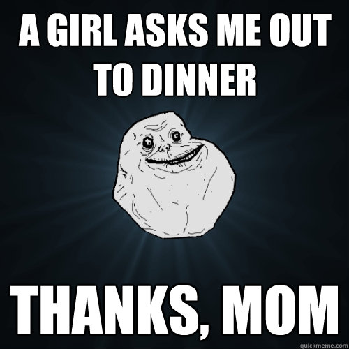 A girl asks me out to dinner Thanks, mom - A girl asks me out to dinner Thanks, mom  Forever Alone