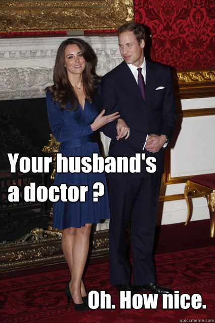 Your husband's a doctor ? Oh. How nice.  Kate Middleton