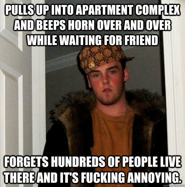 Pulls up into apartment complex and beeps horn over and over while waiting for friend forgets hundreds of people live there and it's fucking annoying. - Pulls up into apartment complex and beeps horn over and over while waiting for friend forgets hundreds of people live there and it's fucking annoying.  Scumbag Steve