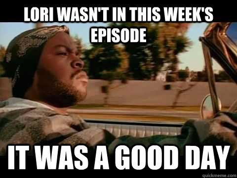 Lori wasn't in this week's episode it was a good day