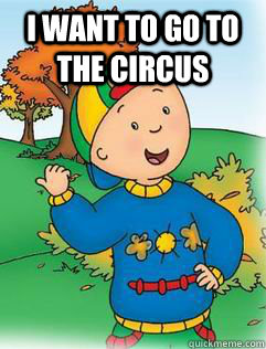 I want to go to the circus   Swag Like Caillou