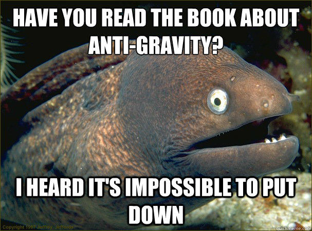Have you read the book about anti-gravity? I heard it's impossible to put down - Have you read the book about anti-gravity? I heard it's impossible to put down  Bad Joke Eel