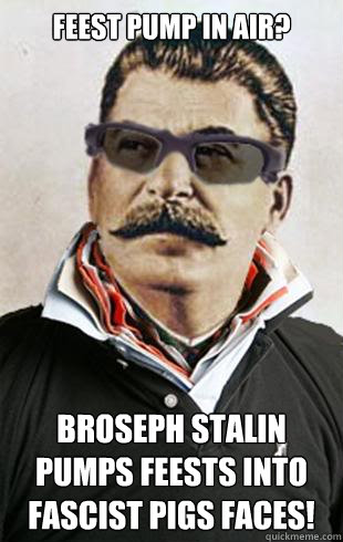 Feest pump in air?   Broseph Stalin pumps feests into Fascist pigs faces!