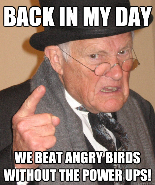 back in my day we beat angry birds without the power ups! - back in my day we beat angry birds without the power ups!  back in my day