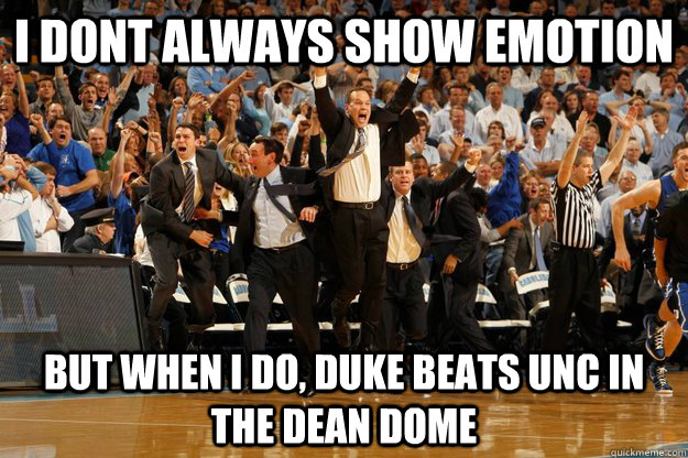 i dont always show emotion but when i do, Duke beats UNc in the Dean Dome  coach k