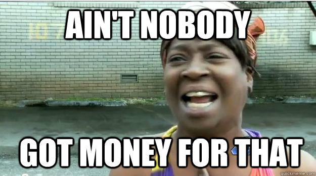 Ain't nobody   GOT money FOR that - Ain't nobody   GOT money FOR that  AINT NO BODY GOT TIME FOR DAT