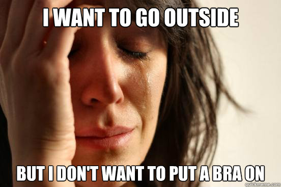 I want to go outside But i don't want to put a bra on  - I want to go outside But i don't want to put a bra on   First World Problems