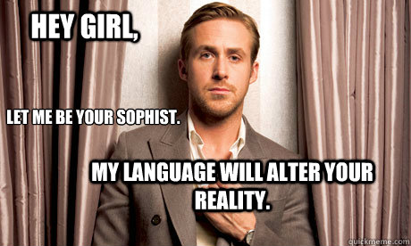 Hey girl, Let me be your Sophist. My language will alter your reality.