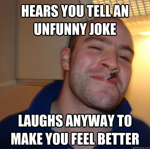 hears you tell an unfunny joke laughs anyway to make you feel better - hears you tell an unfunny joke laughs anyway to make you feel better  Misc